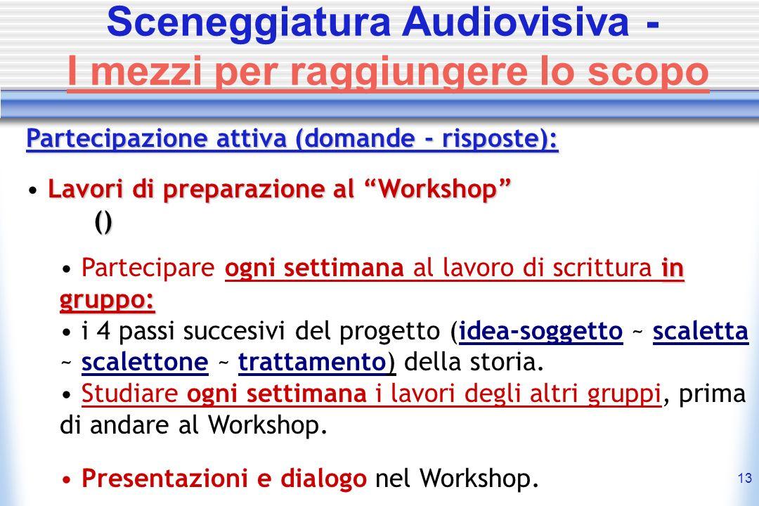 13 Sceneggiatura Audiovisiva - I mezzi per raggiungere lo scopo Partecipazione attiva (domande - risposte): Lavori di preparazione al Workshop () Part