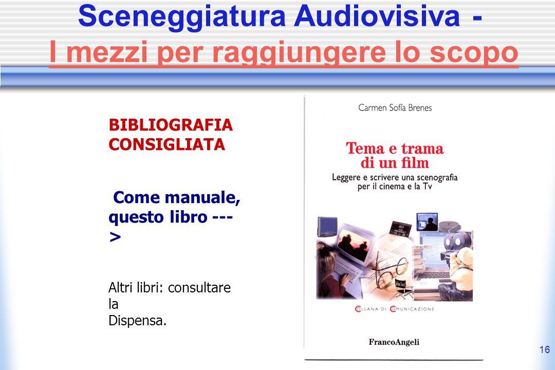 16 Sceneggiatura Audiovisiva - I mezzi per raggiungere lo scopo BIBLIOGRAFIA CONSIGLIATA Come manuale, questo libro --- > Altri libri: consultare la D