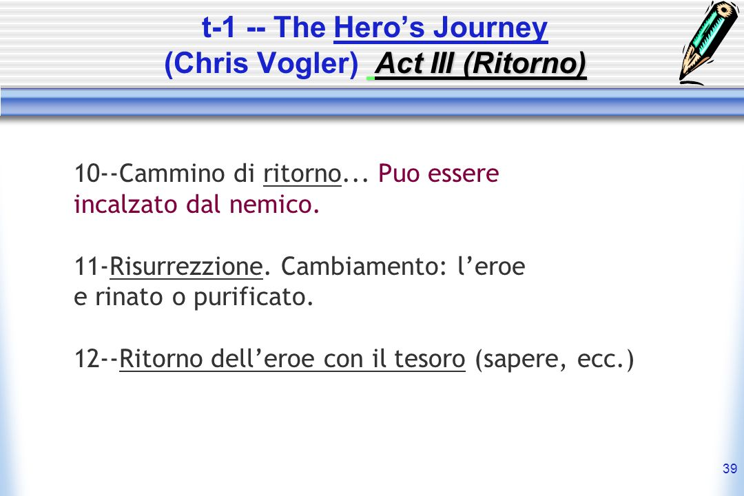 39 Act III (Ritorno) t-1 -- The Heros Journey (Chris Vogler) Act III (Ritorno) 10--Cammino di ritorno...