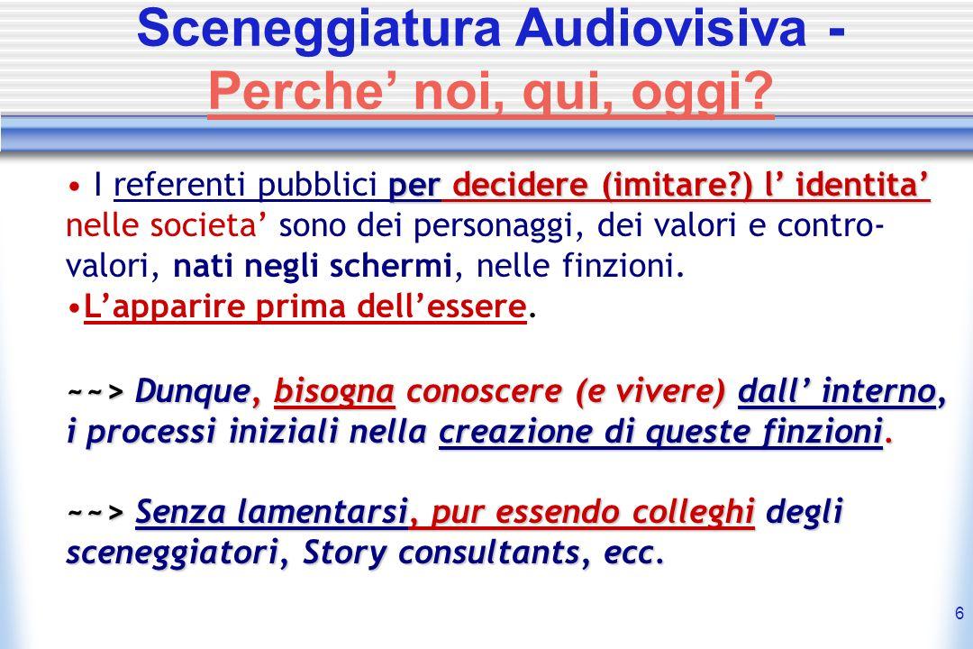 6 Sceneggiatura Audiovisiva - Perche noi, qui, oggi? I referenti pubblici per per decidere (imitare?) l identita nelle societa sono dei personaggi, de