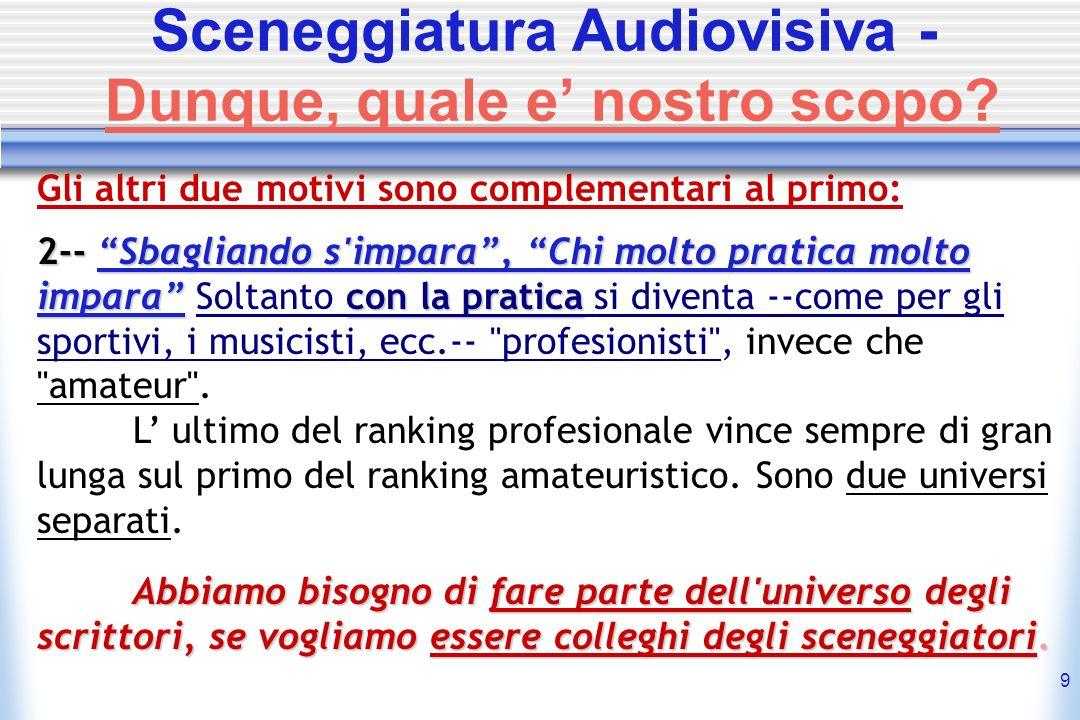 9 Sceneggiatura Audiovisiva - Dunque, quale e nostro scopo? Gli altri due motivi sono complementari al primo: 2-- 2-- SbagliandoSbagliando s'impara, C