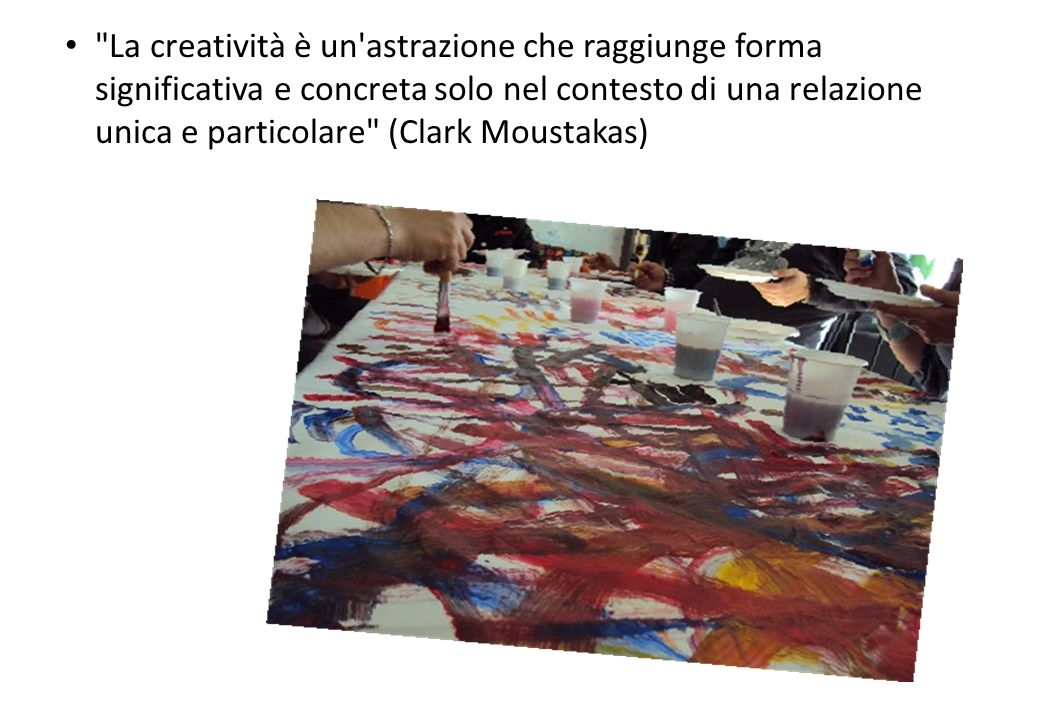 La creatività è un astrazione che raggiunge forma significativa e concreta solo nel contesto di una relazione unica e particolare (Clark Moustakas)