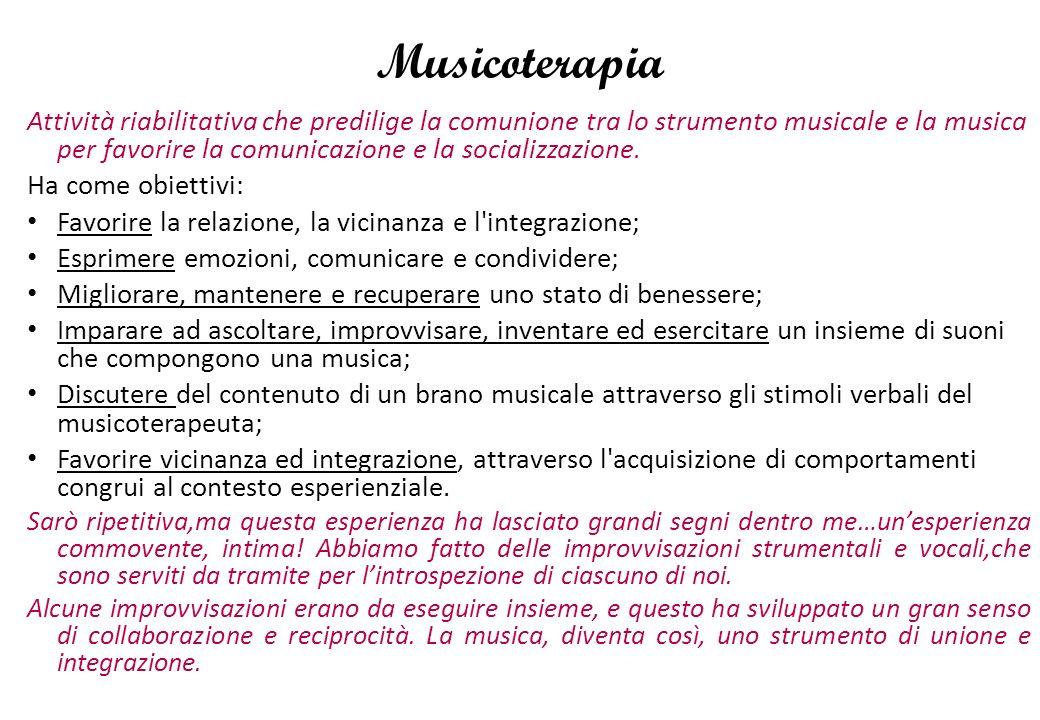 Musicoterapia Attività riabilitativa che predilige la comunione tra lo strumento musicale e la musica per favorire la comunicazione e la socializzazione.