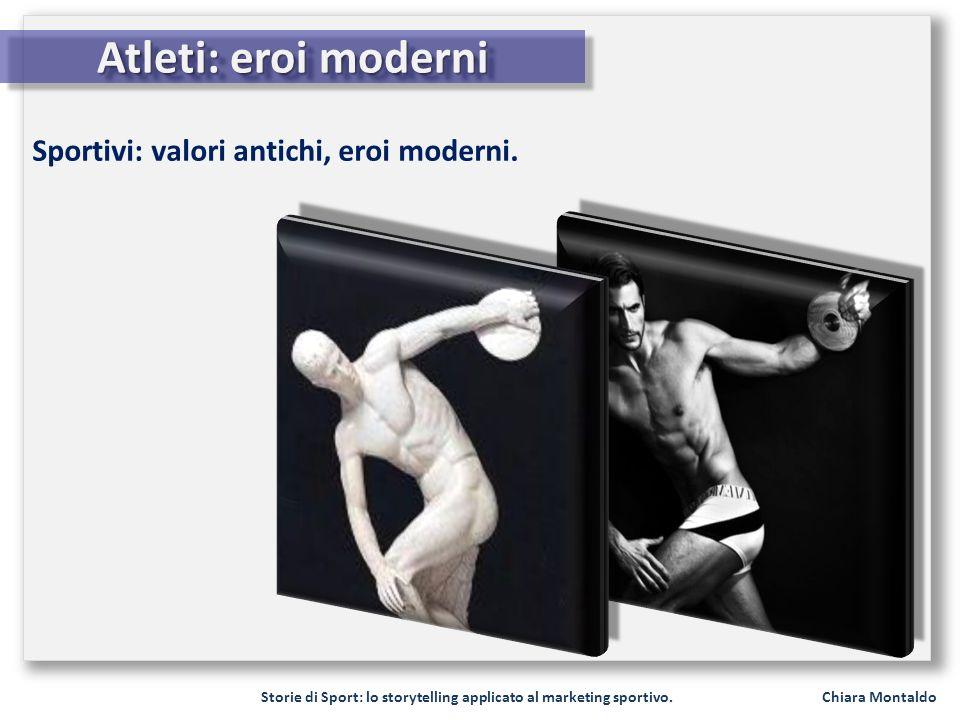 Storie di Sport: lo storytelling applicato al marketing sportivo. Chiara Montaldo Atleti: eroi moderni Sportivi: valori antichi, eroi moderni.