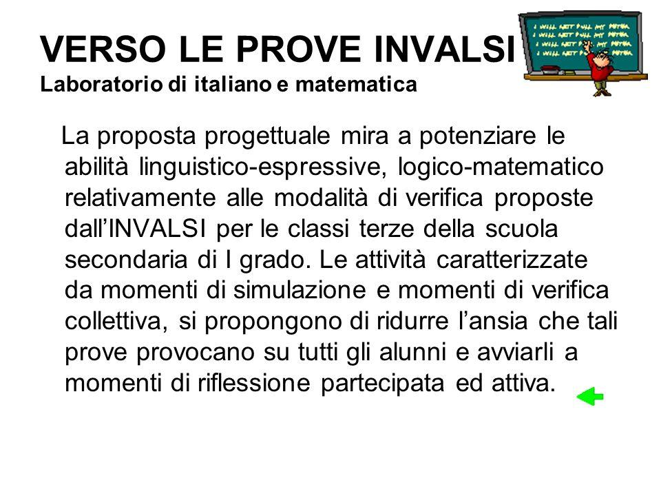 VERSO LE PROVE INVALSI Laboratorio di italiano e matematica La proposta progettuale mira a potenziare le abilità linguistico-espressive, logico-matema