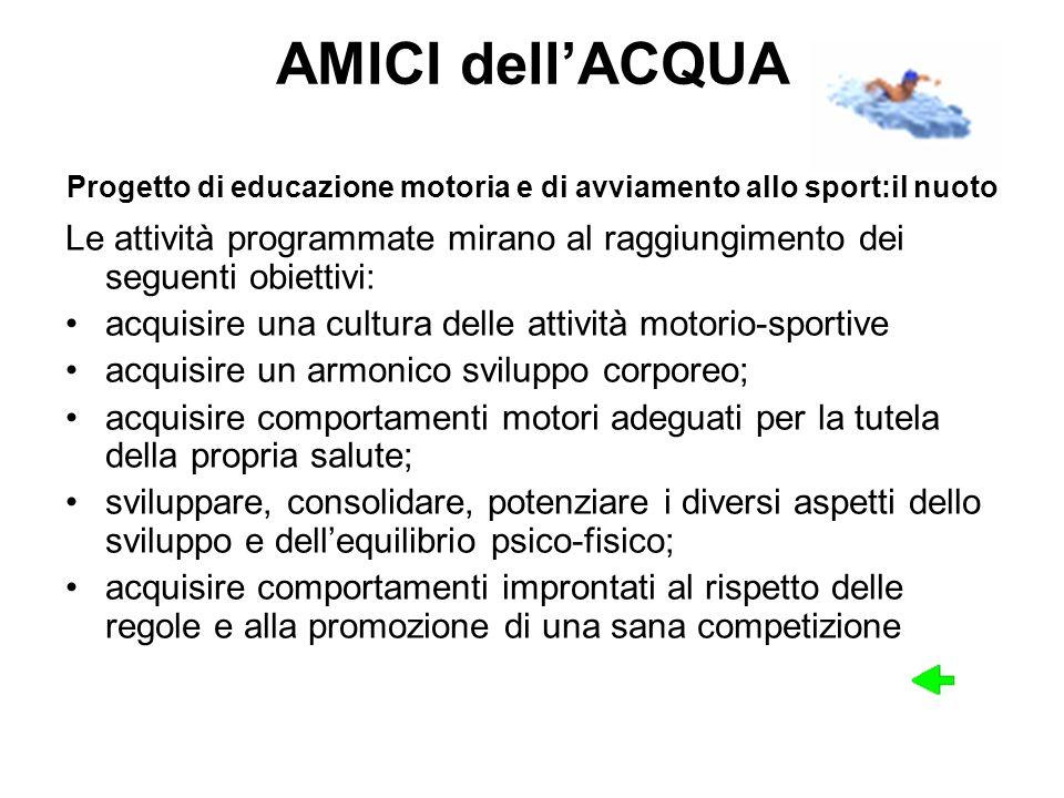 AMICI dellACQUA Progetto di educazione motoria e di avviamento allo sport:il nuoto Le attività programmate mirano al raggiungimento dei seguenti obiet