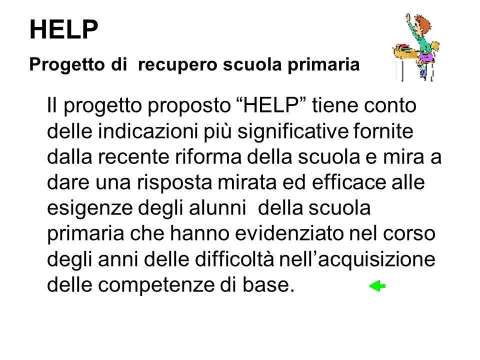 HELP Progetto di recupero scuola primaria Il progetto proposto HELP tiene conto delle indicazioni più significative fornite dalla recente riforma dell