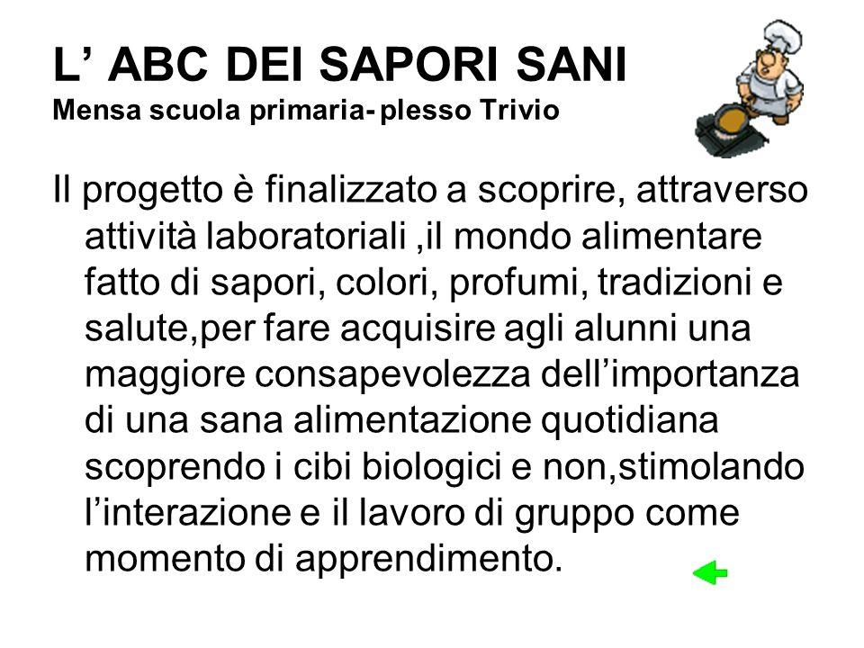 L ABC DEI SAPORI SANI Mensa scuola primaria- plesso Trivio Il progetto è finalizzato a scoprire, attraverso attività laboratoriali,il mondo alimentare