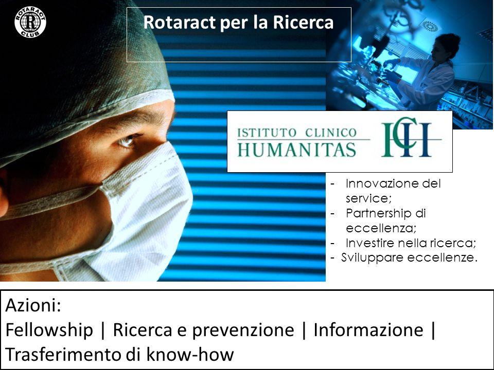 Azioni: Fellowship | Ricerca e prevenzione | Informazione | Trasferimento di know-how Rotaract per la Ricerca -Innovazione del service; -Partnership di eccellenza; -Investire nella ricerca; - Sviluppare eccellenze.