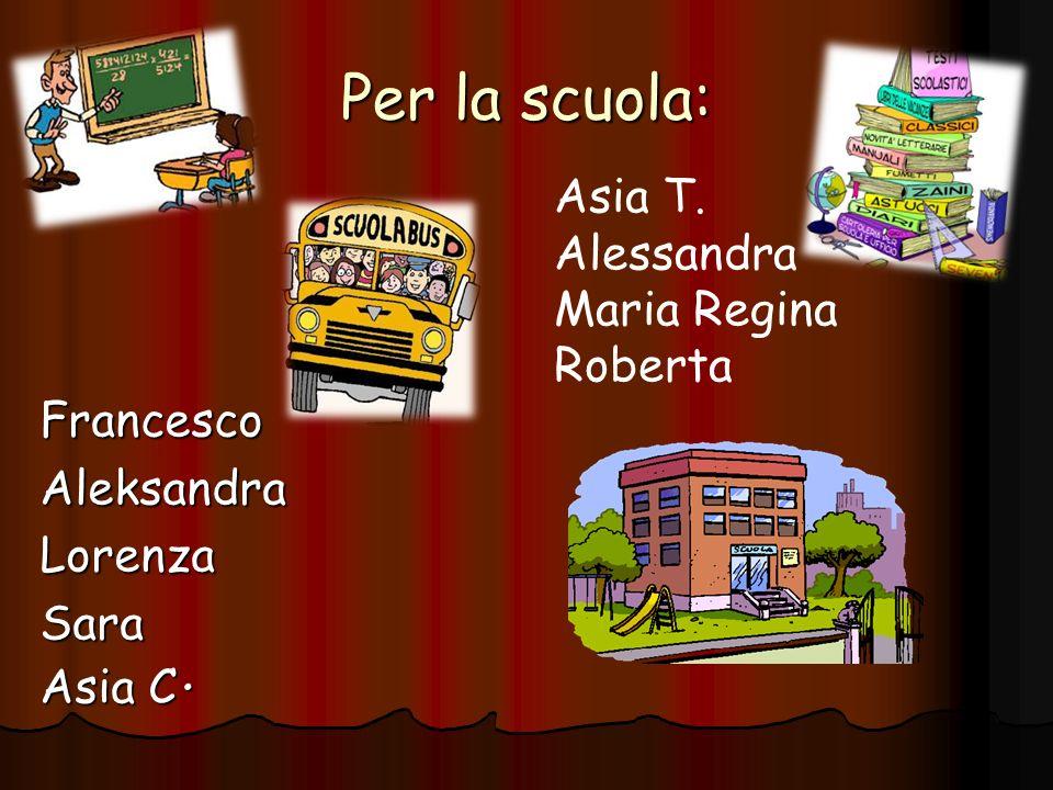 Per la scuola: FrancescoAleksandraLorenzaSara Asia C. Asia T. Alessandra Maria Regina Roberta