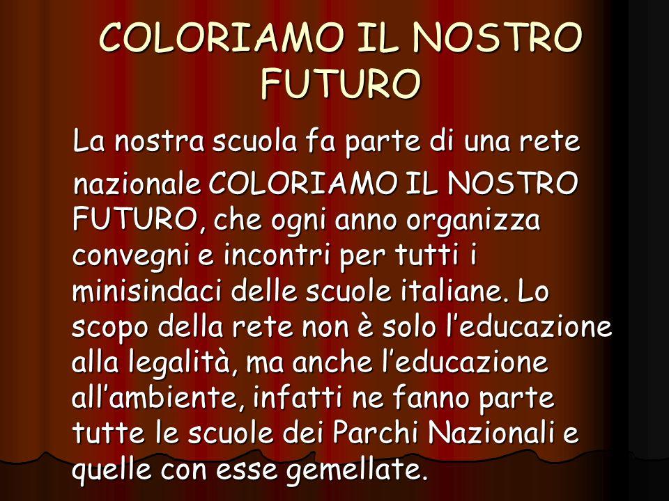 COLORIAMO IL NOSTRO FUTURO La nostra scuola fa parte di una rete La nostra scuola fa parte di una rete nazionale COLORIAMO IL NOSTRO FUTURO, che ogni anno organizza convegni e incontri per tutti i minisindaci delle scuole italiane.