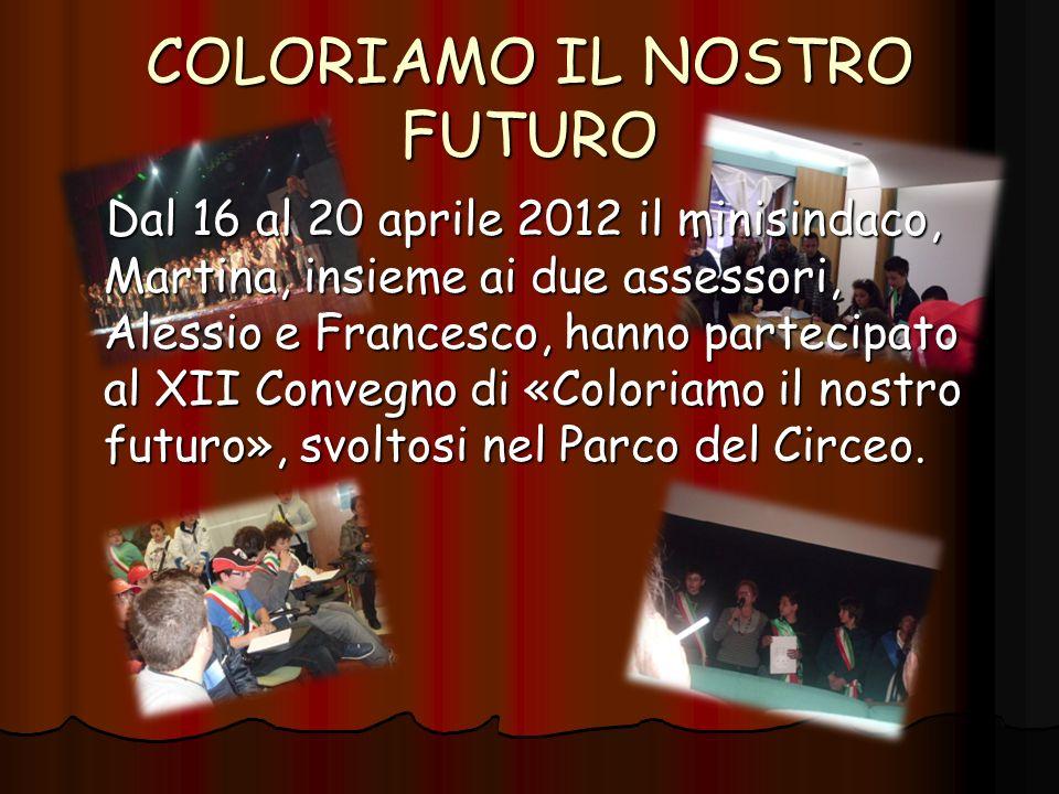 COLORIAMO IL NOSTRO FUTURO Dal 16 al 20 aprile 2012 il minisindaco, Martina, insieme ai due assessori, Alessio e Francesco, hanno partecipato al XII Convegno di «Coloriamo il nostro futuro», svoltosi nel Parco del Circeo.