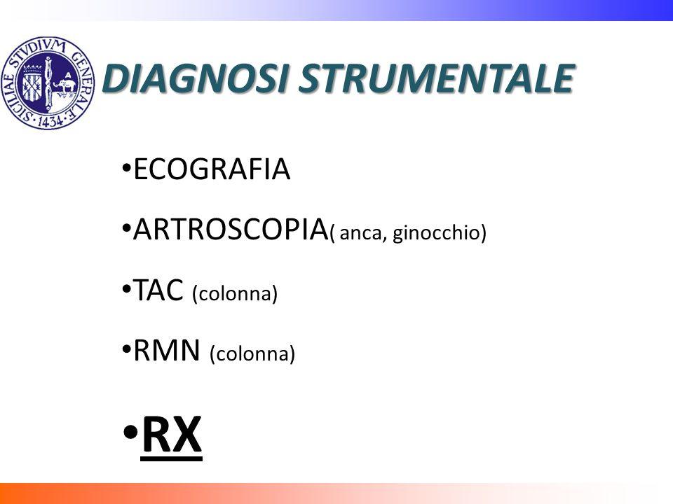 DIAGNOSI STRUMENTALE ECOGRAFIA ARTROSCOPIA ( anca, ginocchio) TAC (colonna) RMN (colonna) RX