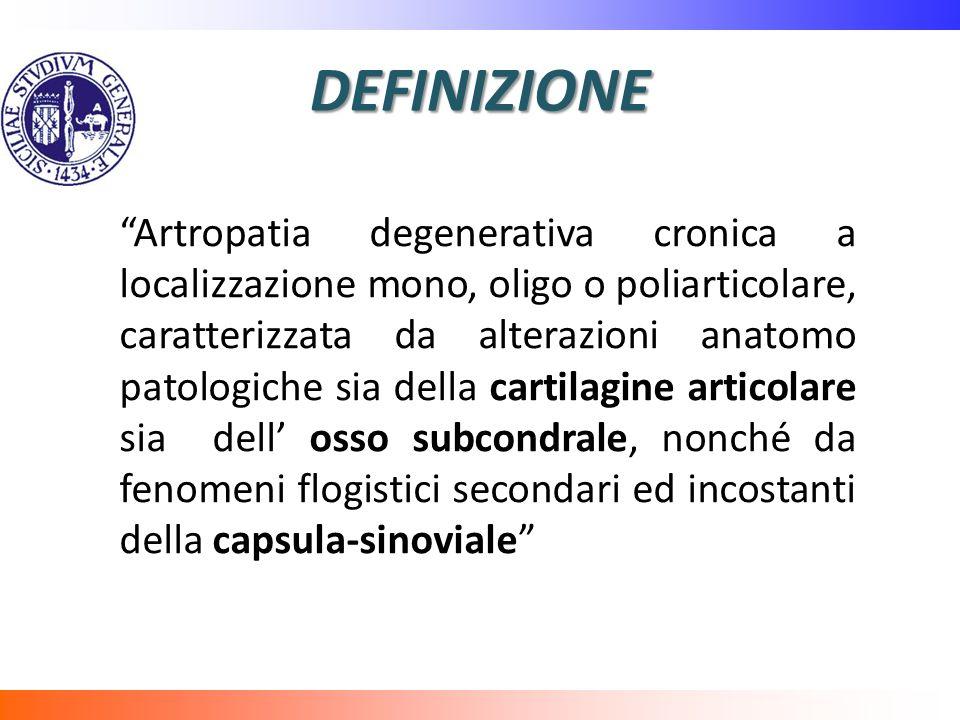 DEFINIZIONE Artropatia degenerativa cronica a localizzazione mono, oligo o poliarticolare, caratterizzata da alterazioni anatomo patologiche sia della cartilagine articolare sia dell osso subcondrale, nonché da fenomeni flogistici secondari ed incostanti della capsula-sinoviale