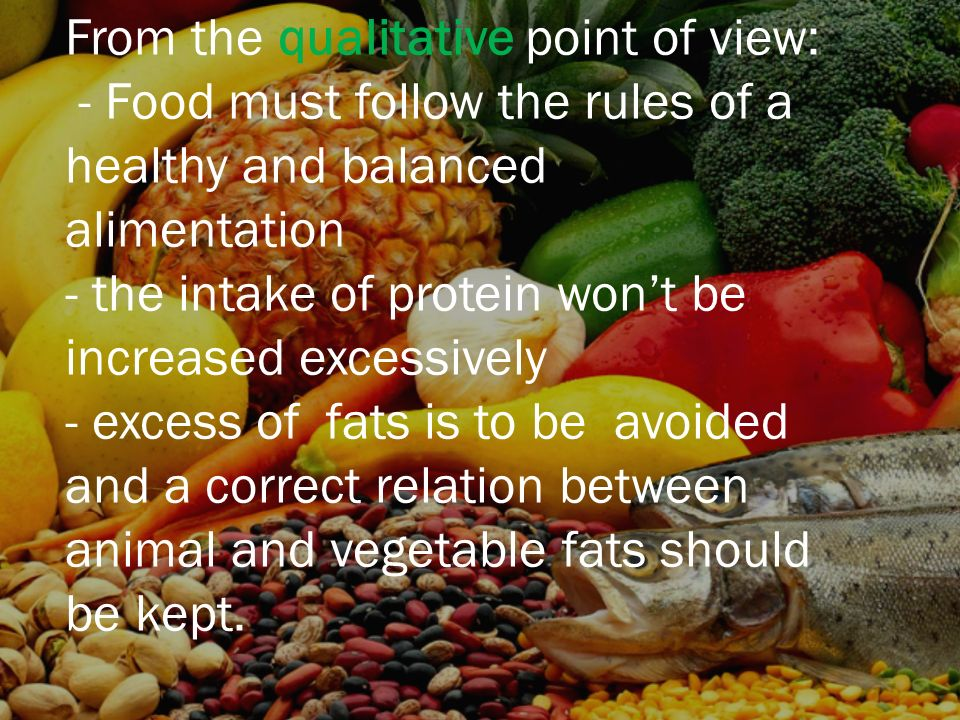 From the qualitative point of view: - Food must follow the rules of a healthy and balanced alimentation - the intake of protein wont be increased excessively - excess of fats is to be avoided and a correct relation between animal and vegetable fats should be kept.