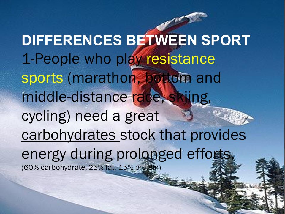 DIFFERENCES BETWEEN SPORT 1-People who play resistance sports (marathon, bottom and middle-distance race, skiing, cycling) need a great carbohydrates stock that provides energy during prolonged efforts.