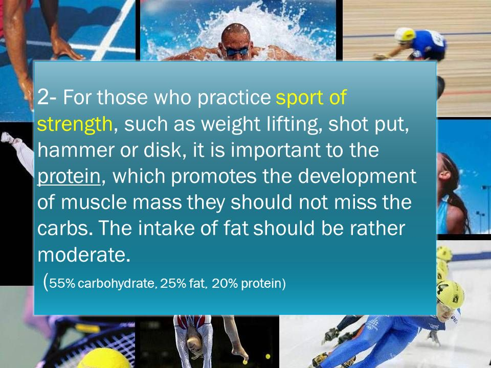 2- For those who practice sport of strength, such as weight lifting, shot put, hammer or disk, it is important to the protein, which promotes the development of muscle mass they should not miss the carbs.