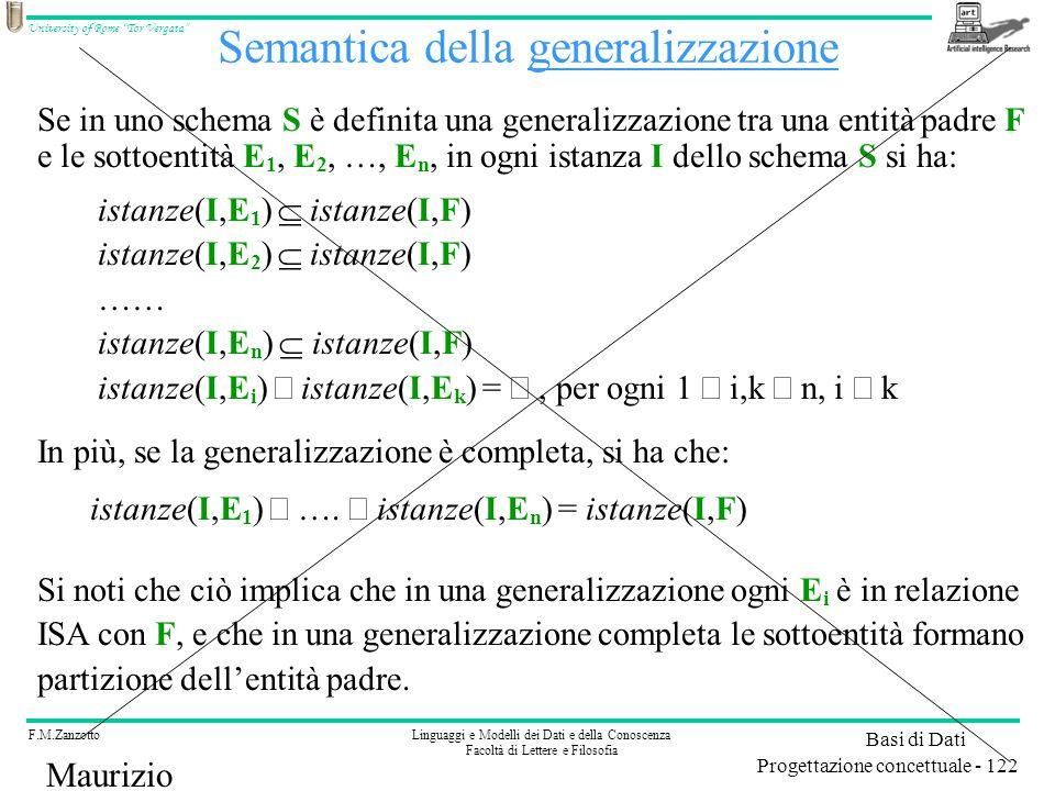 F.M.ZanzottoLinguaggi e Modelli dei Dati e della Conoscenza Facoltà di Lettere e Filosofia University of Rome Tor Vergata Basi di Dati Progettazione concettuale - 122 Maurizio Lenzerini Semantica della generalizzazione Se in uno schema S è definita una generalizzazione tra una entità padre F e le sottoentità E 1, E 2, …, E n, in ogni istanza I dello schema S si ha: istanze(I,E 1 ) istanze(I,F) istanze(I,E 2 ) istanze(I,F) …… istanze(I,E n ) istanze(I,F) istanze(I,E i ) istanze(I,E k ) = per ogni 1 i,k n, i k In più, se la generalizzazione è completa, si ha che: istanze(I,E 1 ) ….