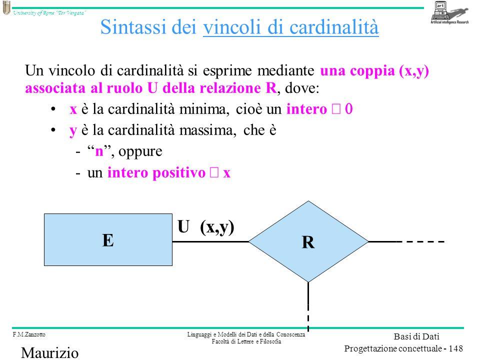 F.M.ZanzottoLinguaggi e Modelli dei Dati e della Conoscenza Facoltà di Lettere e Filosofia University of Rome Tor Vergata Basi di Dati Progettazione concettuale - 148 Maurizio Lenzerini Sintassi dei vincoli di cardinalità Un vincolo di cardinalità si esprime mediante una coppia (x,y) associata al ruolo U della relazione R, dove: x è la cardinalità minima, cioè un intero y è la cardinalità massima, che è -n, oppure -un intero positivo x R E U (x,y)