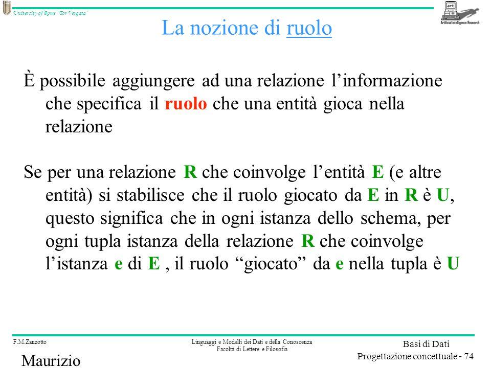 F.M.ZanzottoLinguaggi e Modelli dei Dati e della Conoscenza Facoltà di Lettere e Filosofia University of Rome Tor Vergata Basi di Dati Progettazione concettuale - 74 Maurizio Lenzerini È possibile aggiungere ad una relazione linformazione che specifica il ruolo che una entità gioca nella relazione Se per una relazione R che coinvolge lentità E (e altre entità) si stabilisce che il ruolo giocato da E in R è U, questo significa che in ogni istanza dello schema, per ogni tupla istanza della relazione R che coinvolge listanza e di E, il ruolo giocato da e nella tupla è U La nozione di ruolo