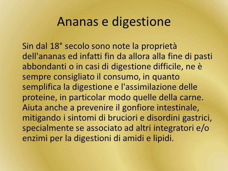 Ananas e digestione Sin dal 18° secolo sono note la proprietà dell'ananas ed infatti fin da allora alla fine di pasti abbondanti o in casi di digestio