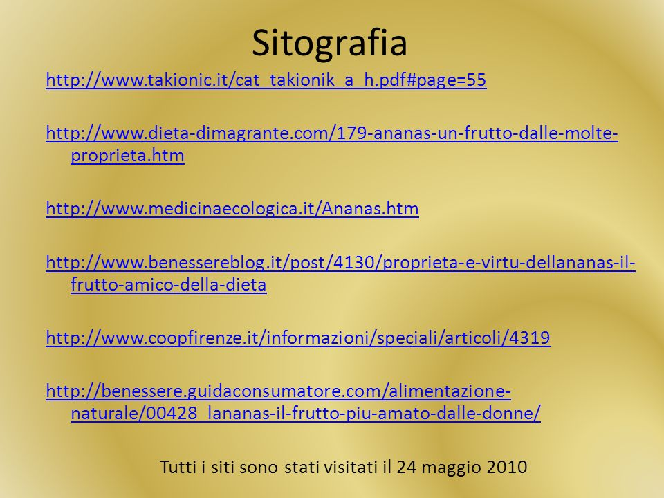Sitografia http://www.takionic.it/cat_takionik_a_h.pdf#page=55 http://www.dieta-dimagrante.com/179-ananas-un-frutto-dalle-molte- proprieta.htm http://www.medicinaecologica.it/Ananas.htm http://www.benessereblog.it/post/4130/proprieta-e-virtu-dellananas-il- frutto-amico-della-dieta http://www.coopfirenze.it/informazioni/speciali/articoli/4319 http://benessere.guidaconsumatore.com/alimentazione- naturale/00428_lananas-il-frutto-piu-amato-dalle-donne/ Tutti i siti sono stati visitati il 24 maggio 2010