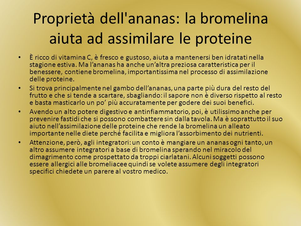 Proprietà dell'ananas: la bromelina aiuta ad assimilare le proteine È ricco di vitamina C, è fresco e gustoso, aiuta a mantenersi ben idratati nella s