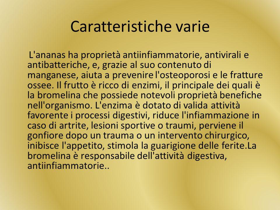 Caratteristiche varie L'ananas ha proprietà antiinfiammatorie, antivirali e antibatteriche, e, grazie al suo contenuto di manganese, aiuta a prevenire