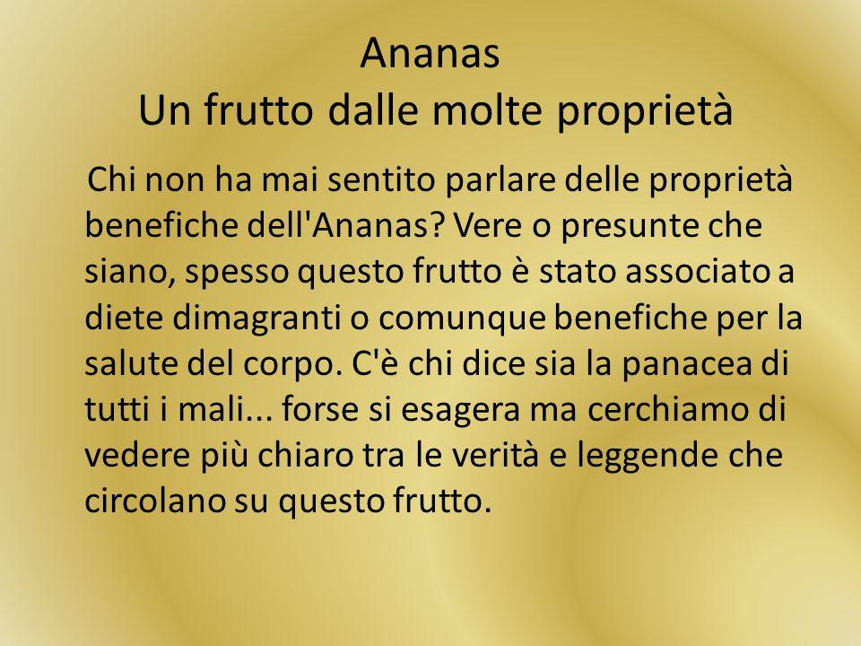 Ananas Un frutto dalle molte proprietà Chi non ha mai sentito parlare delle proprietà benefiche dell'Ananas? Vere o presunte che siano, spesso questo