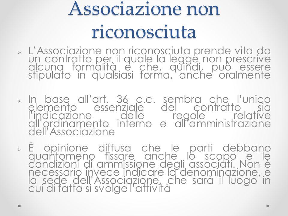 Associazione non riconosciuta LAssociazione non riconosciuta prende vita da un contratto per il quale la legge non prescrive alcuna formalità e che, quindi, può essere stipulato in qualsiasi forma, anche oralmente In base allart.