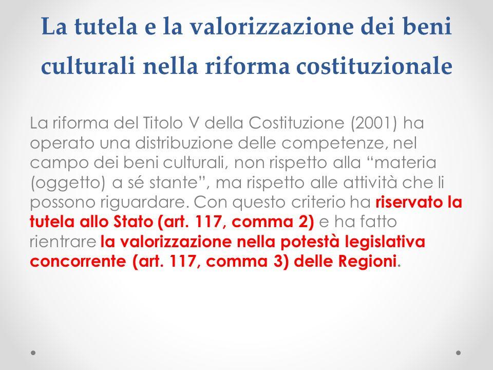 La tutela e la valorizzazione dei beni culturali nella riforma costituzionale La riforma del Titolo V della Costituzione (2001) ha operato una distribuzione delle competenze, nel campo dei beni culturali, non rispetto alla materia (oggetto) a sé stante, ma rispetto alle attività che li possono riguardare.