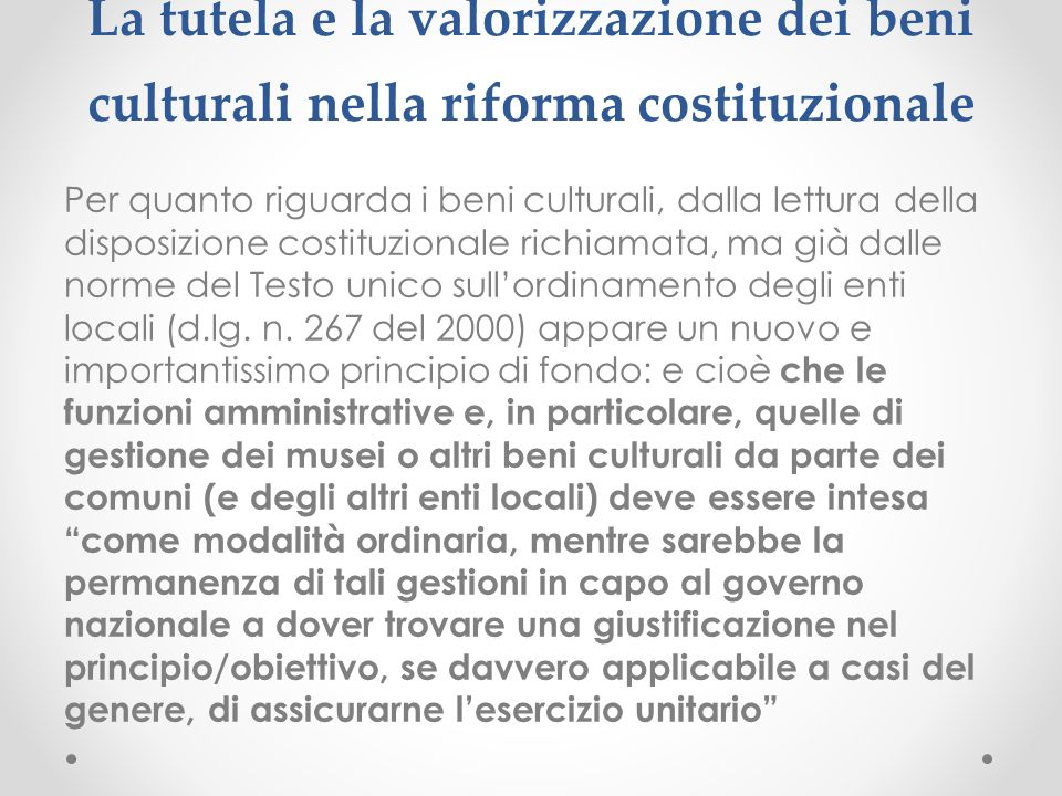 La tutela e la valorizzazione dei beni culturali nella riforma costituzionale Per quanto riguarda i beni culturali, dalla lettura della disposizione costituzionale richiamata, ma già dalle norme del Testo unico sullordinamento degli enti locali (d.lg.