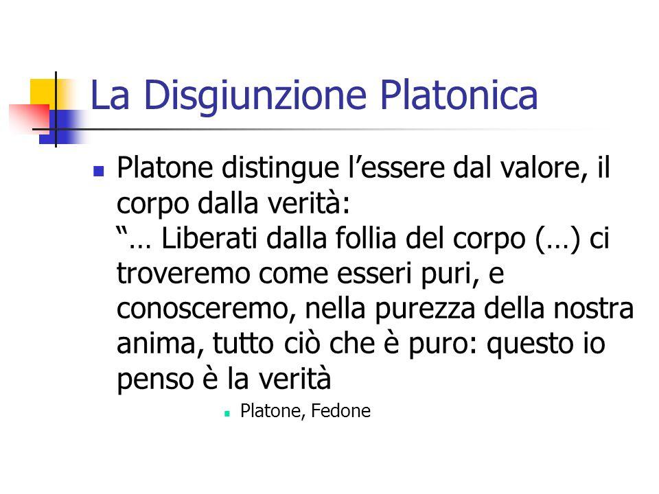 La Disgiunzione Platonica Platone distingue lessere dal valore, il corpo dalla verità: … Liberati dalla follia del corpo (…) ci troveremo come esseri puri, e conosceremo, nella purezza della nostra anima, tutto ciò che è puro: questo io penso è la verità Platone, Fedone