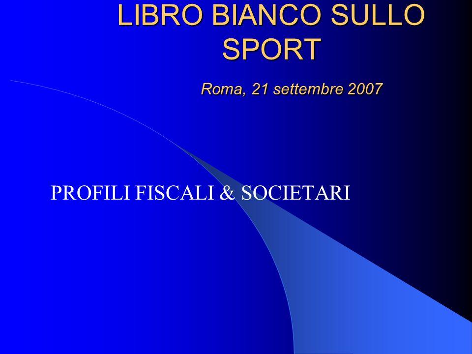 LIBRO BIANCO SULLO SPORT Roma, 21 settembre 2007 LIBRO BIANCO SULLO SPORT Roma, 21 settembre 2007 PROFILI FISCALI & SOCIETARI