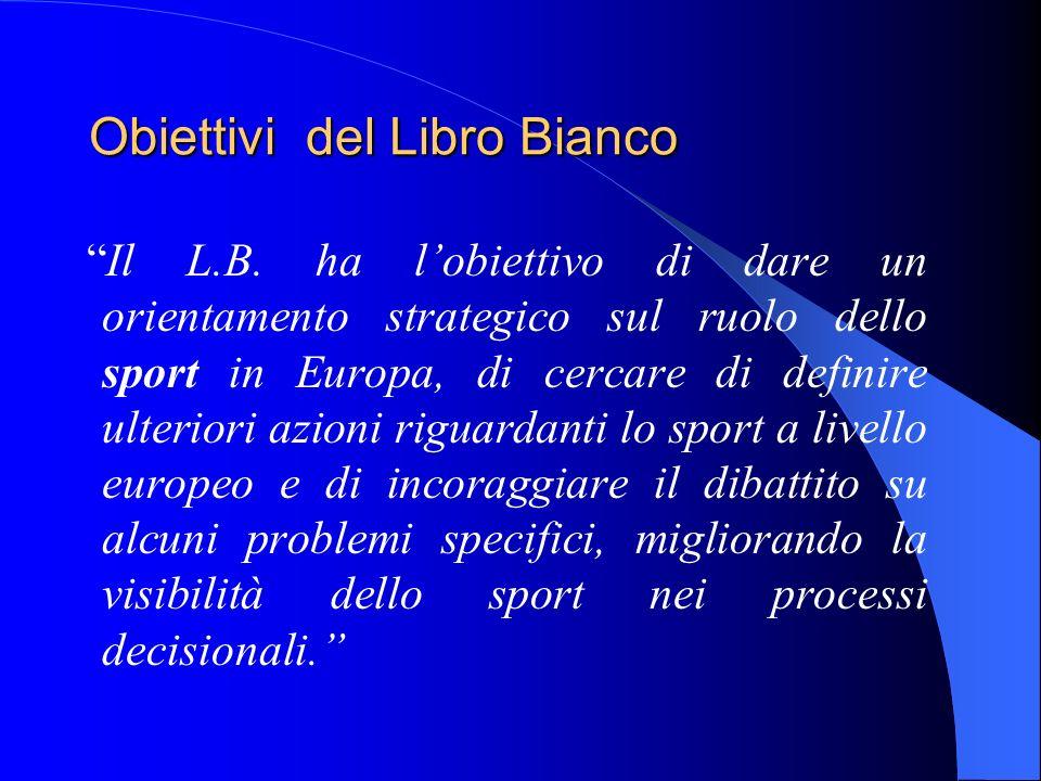 Obiettivi del Libro Bianco Il L.B. ha lobiettivo di dare un orientamento strategico sul ruolo dello sport in Europa, di cercare di definire ulteriori