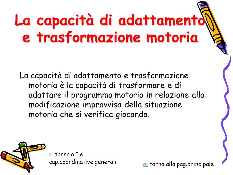 La capacità di adattamento e trasformazione motoria La capacità di adattamento e trasformazione motoria è la capacità di trasformare e di adattare il