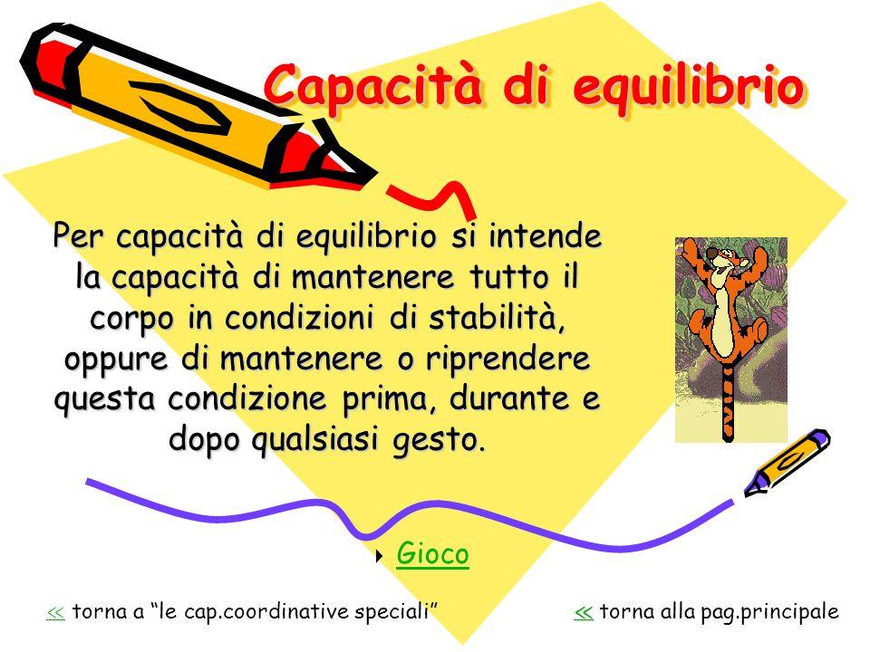 Capacità di equilibrio Per capacità di equilibrio si intende la capacità di mantenere tutto il corpo in condizioni di stabilità, oppure di mantenere o