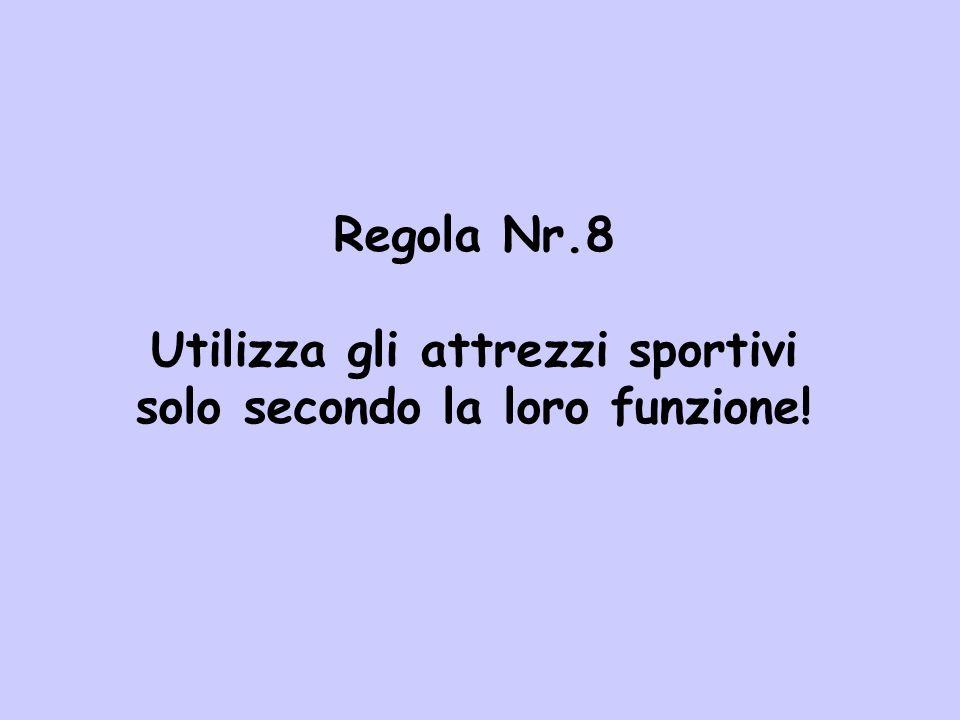 Regola Nr.8 Utilizza gli attrezzi sportivi solo secondo la loro funzione!
