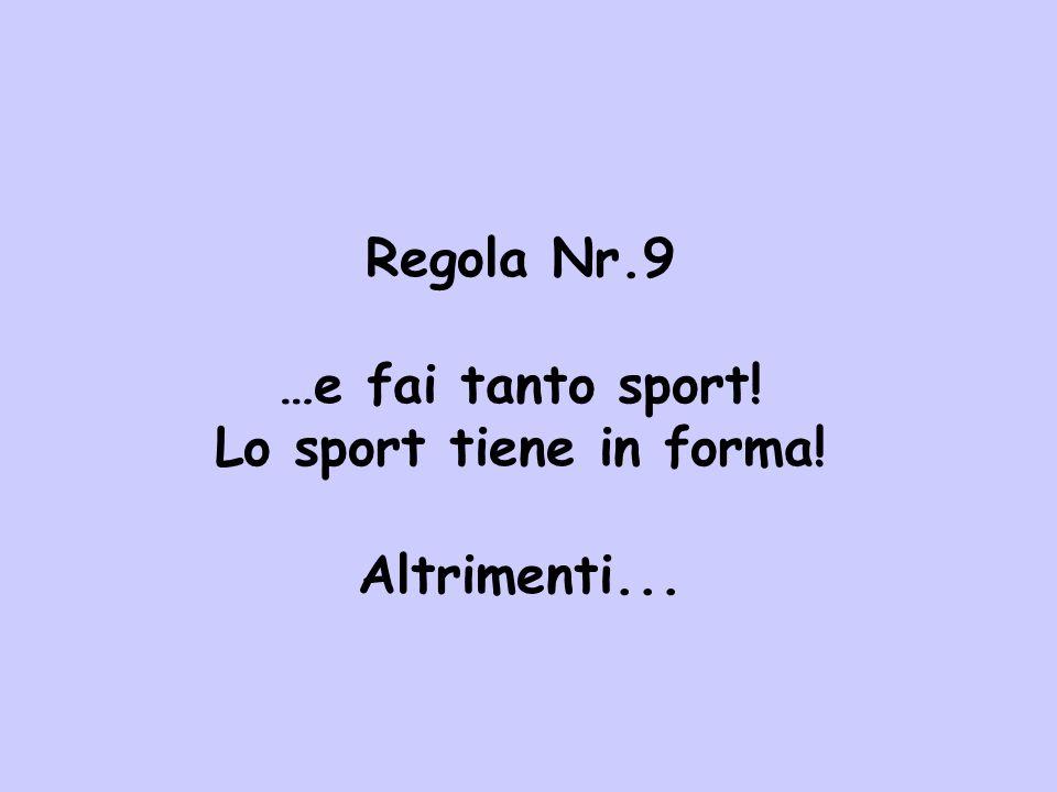 Regola Nr.9 …e fai tanto sport! Lo sport tiene in forma! Altrimenti...