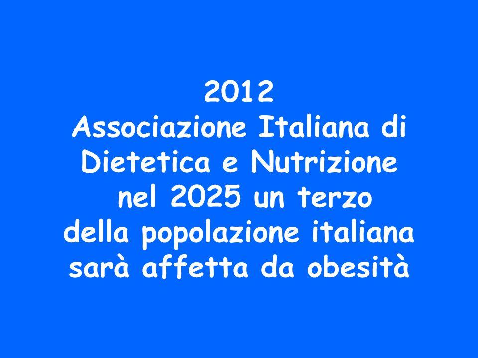 2012 Associazione Italiana di Dietetica e Nutrizione nel 2025 un terzo della popolazione italiana sarà affetta da obesità