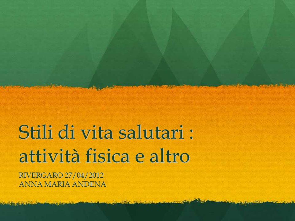 Stili di vita salutari : attività fisica e altro RIVERGARO 27/04/2012 ANNA MARIA ANDENA