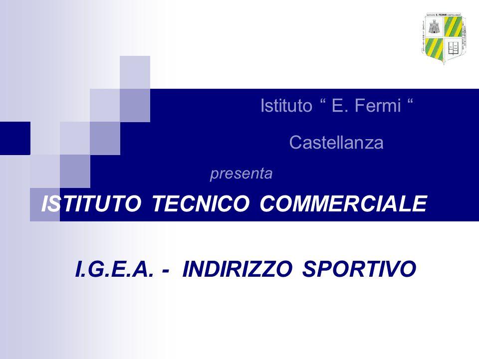 Istituto E. Fermi Castellanza ISTITUTO TECNICO COMMERCIALE I.G.E.A. - INDIRIZZO SPORTIVO presenta