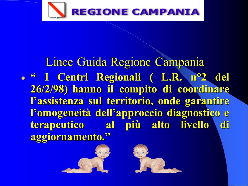 Linee Guida Regione Campania I Centri Regionali ( L.R. n°2 del 26/2/98)hanno il compito di coordinare lassistenza sul territorio, onde garantire lomog