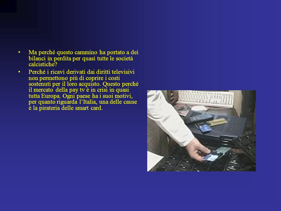 GLI ASPETTI ECONOMICI Fortunatamente le squadre italiane hanno stipulato contratti con canali a pagamento fino al 2005, quindi per altri 2 o 3 campionati i costi sono coperti.