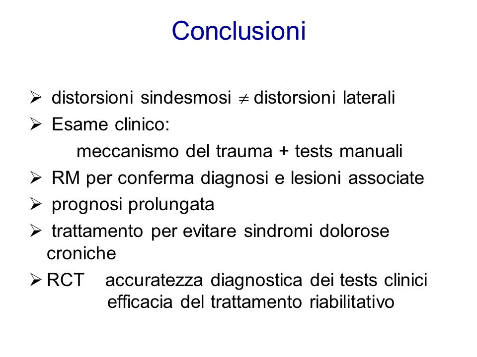 Conclusioni distorsioni sindesmosi distorsioni laterali Esame clinico: meccanismo del trauma + tests manuali RM per conferma diagnosi e lesioni associ