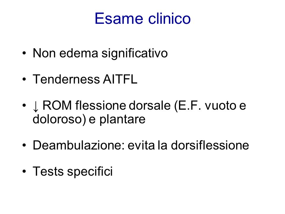 Tests clinici 1.Palpation * 2.External-rotation test * 3.Dorsiflexion maneuver 4.Dorsiflexion-compression test * 5.Squeeze test * 6.Crossed-leg test 7.Heel thump test 8.One-legged hop test 9.Manual stability tests * Interrater reliability (Alonso 1998) Criterio di positività : il DOLORE (Beumer 2003)
