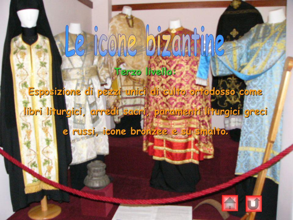 Terzo livello: Esposizione di pezzi unici di culto ortodosso come libri liturgici, arredi sacri, paramenti liturgici greci e russi, icone bronzee e su