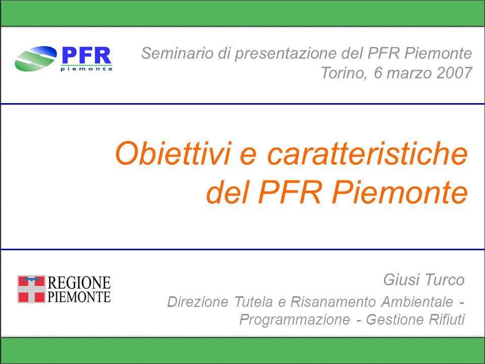 Obiettivi e caratteristiche del PFR Piemonte Seminario di presentazione del PFR Piemonte Torino, 6 marzo 2007 Giusi Turco Direzione Tutela e Risanamento Ambientale - Programmazione - Gestione Rifiuti