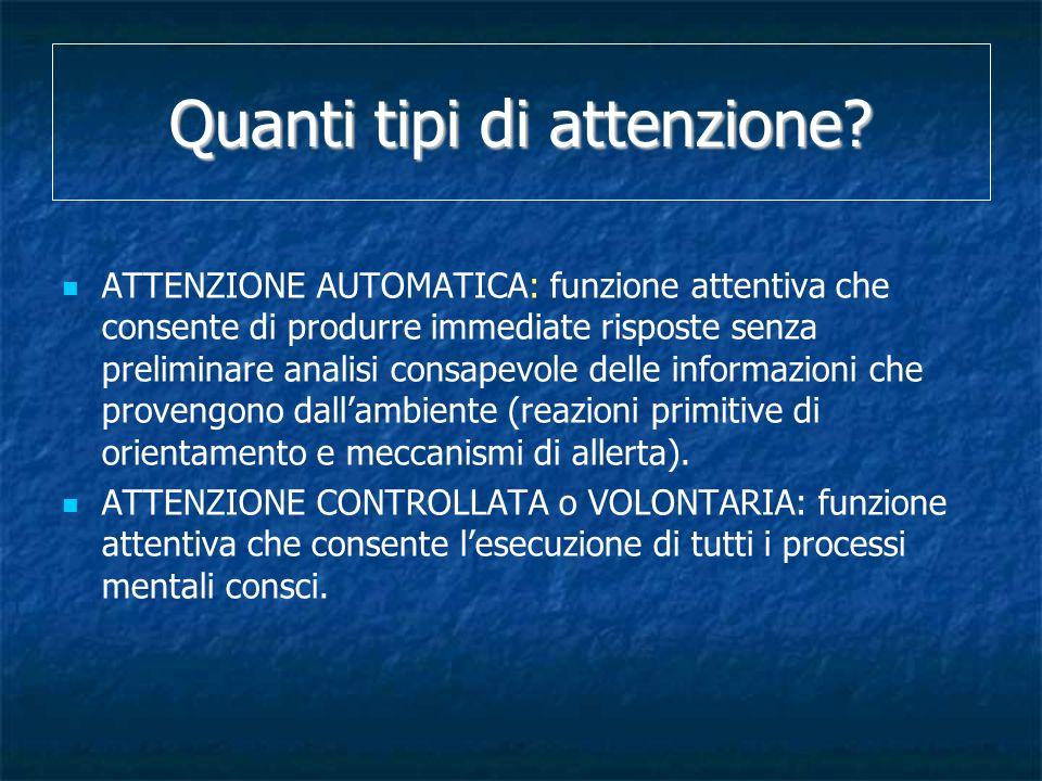 Quanti tipi di attenzione? ATTENZIONE AUTOMATICA: funzione attentiva che consente di produrre immediate risposte senza preliminare analisi consapevole