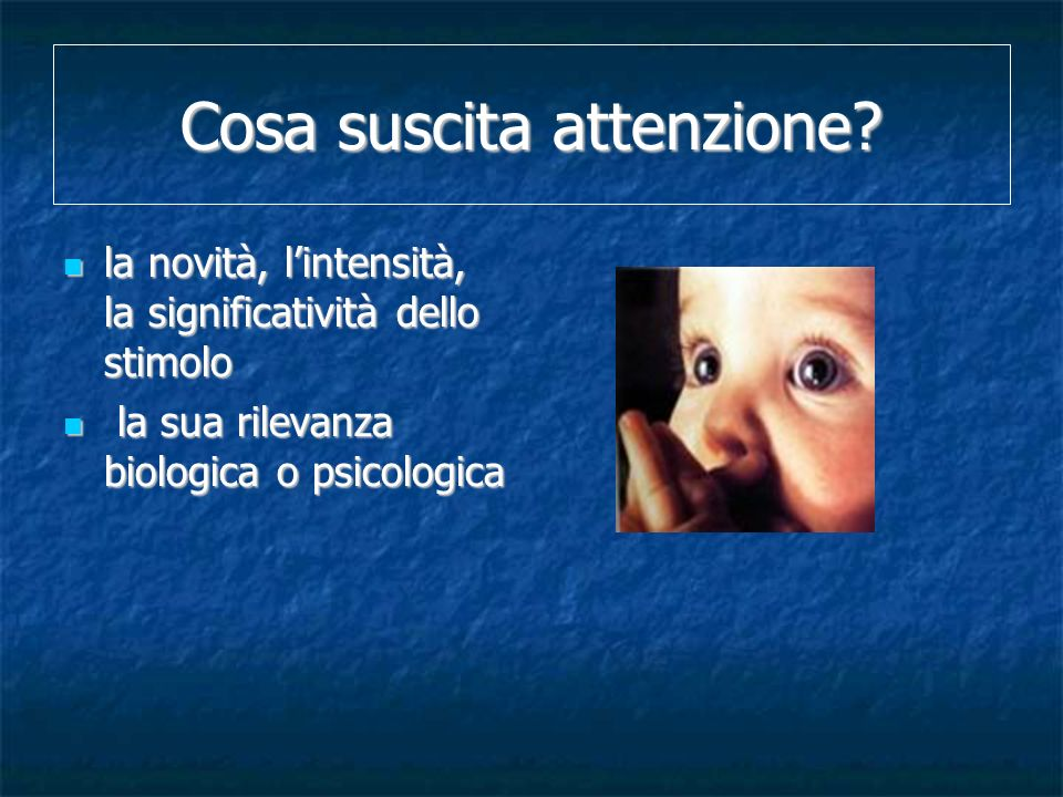 Cosa suscita attenzione? la novità, lintensità, la significatività dello stimolo la novità, lintensità, la significatività dello stimolo la sua rileva